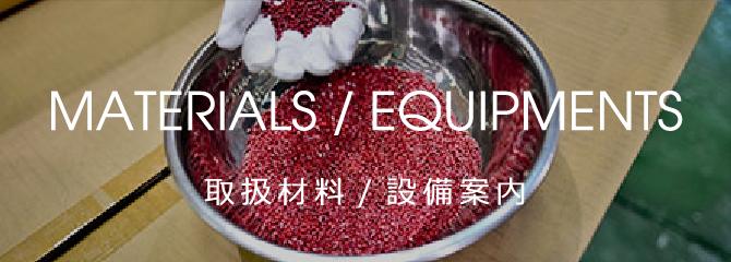 MATERIALS / EQUIPMENTS 取扱材料/設備案内